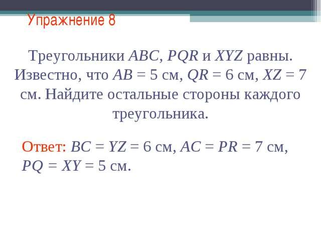 Упражнение 8 Треугольники АВС, PQR и XYZ равны. Известно, что АВ = 5 см, QR =...
