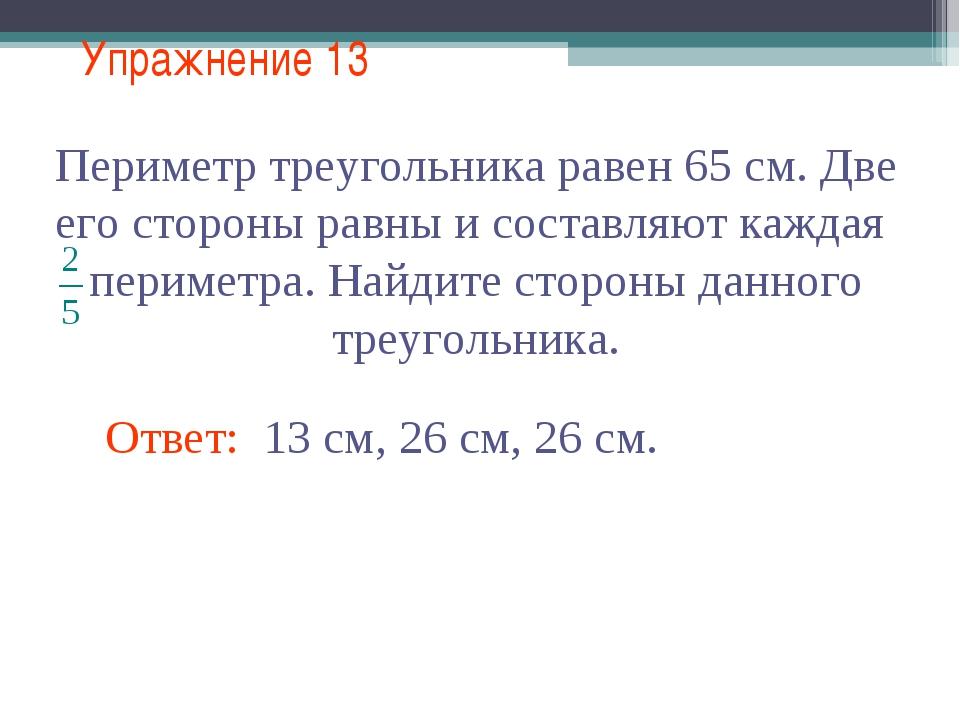 Упражнение 13 Ответ: 13 см, 26 см, 26 см.