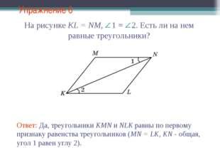 Упражнение 6 Ответ: Да, треугольники KMN и NLK равны по первому признаку раве