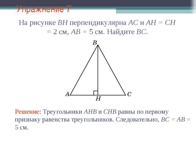 Упражнение 7' Решение: Треугольники AHB и CHB равны по первому признаку равен...