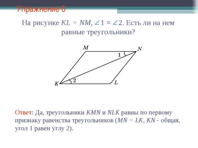 Упражнение 6 Ответ: Да, треугольники KMN и NLK равны по первому признаку раве...