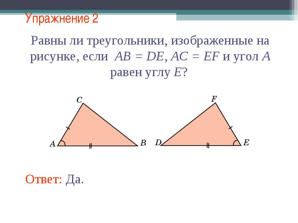Упражнение 2 Равны ли треугольники, изображенные на рисунке, если AB = DE, AC...