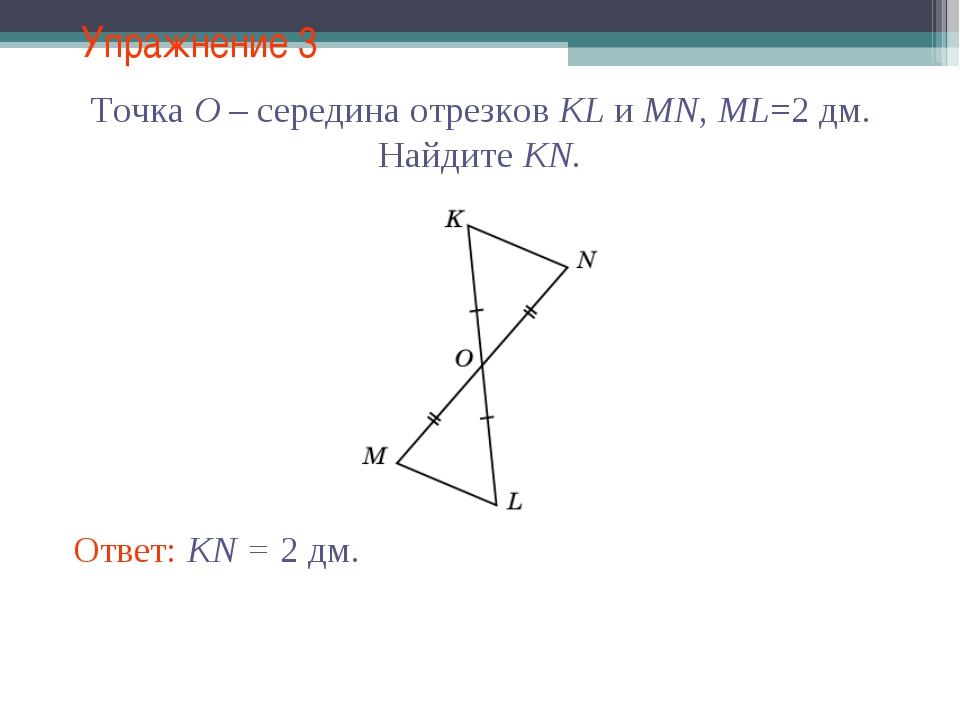 Упражнение 3 Ответ: KN = 2 дм. Точка O – середина отрезков KL и MN, ML=2 дм....