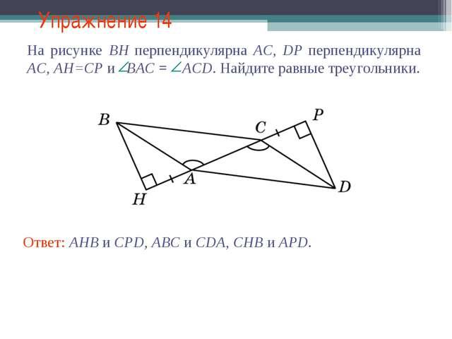 Упражнение 14 Ответ: AHB и CPD, ABC и CDA, CHB и APD.