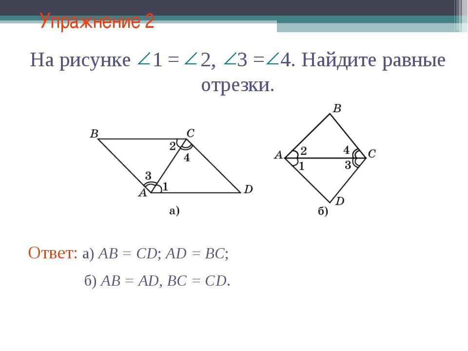 Упражнение 2 Ответ: а) AB = CD; AD = BC; На рисунке 1 = 2, 3 = 4. Найдите рав...