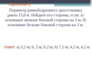 Упражнение 6 Ответ: а) 3,2 м; 6, 2 м; 6,2 м; б) 7,2 м; 4,2 м; 4,2 м. Периметр