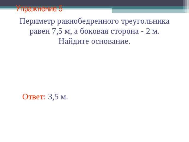 Упражнение 5 Ответ: 3,5 м. Периметр равнобедренного треугольника равен 7,5 м,...