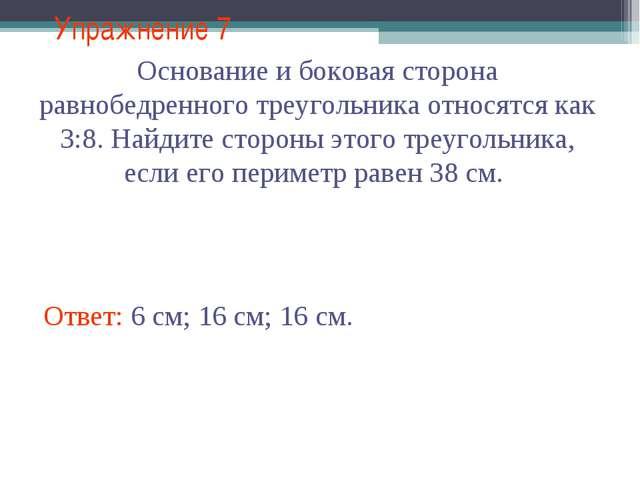 Упражнение 7 Ответ: 6 см; 16 см; 16 см. Основание и боковая сторона равнобедр...