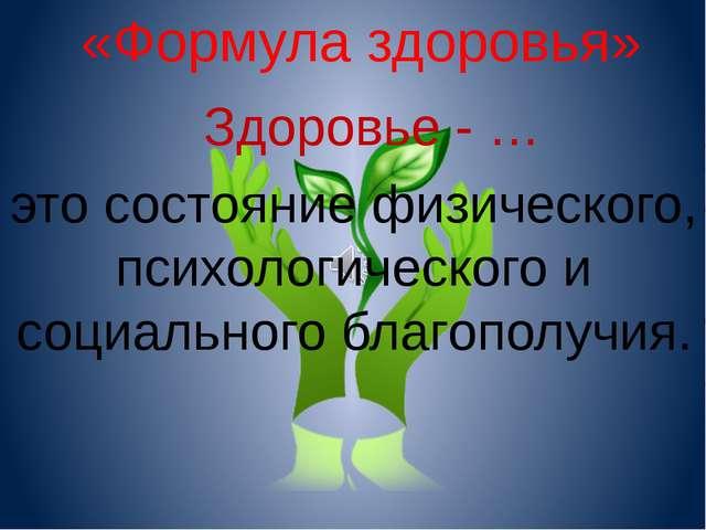 Здоровье - … «Формула здоровья» это состояние физического, психологического и...