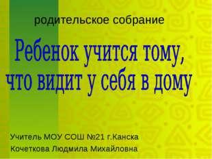 родительское собрание Учитель МОУ СОШ №21 г.Канска Кочеткова Людмила Михайло