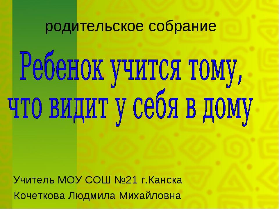 родительское собрание Учитель МОУ СОШ №21 г.Канска Кочеткова Людмила Михайло...