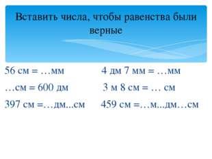 56 см = …мм 4 дм 7 мм = …мм …см = 600 дм 3 м 8 см = … см 397 см =…дм...см 459
