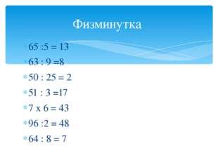 65 :5 = 13 63 : 9 =8 50 : 25 = 2 51 : 3 =17 7 х 6 = 43 96 :2 = 48 64 : 8 = 7