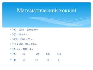 790 – (280 – 230) х 0 = 320 : 10 х 1 = 1000 : 1000 х 20 = 210 + 900 : 10 + 32