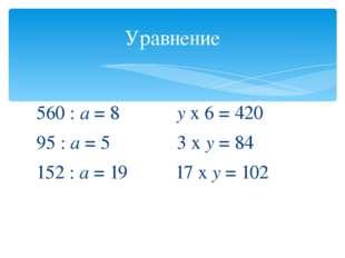 560 : а = 8 у х 6 = 420 95 : а = 5 3 х у = 84 152 : а = 19 17 х у = 102 Урав