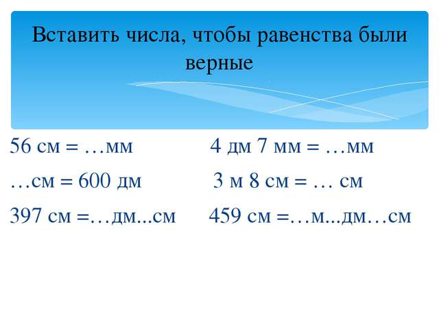 56 см = …мм 4 дм 7 мм = …мм …см = 600 дм 3 м 8 см = … см 397 см =…дм...см 459...