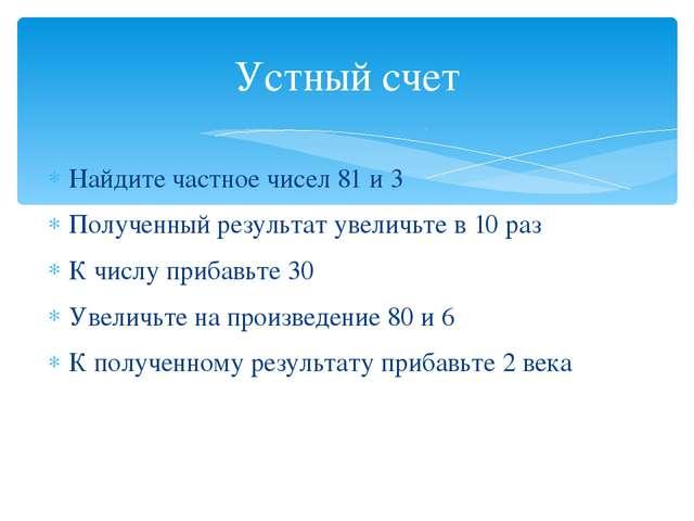 Найдите частное чисел 81 и 3 Полученный результат увеличьте в 10 раз К числу...