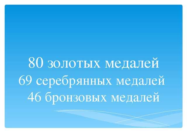 80 золотых медалей 69 серебрянных медалей 46 бронзовых медалей