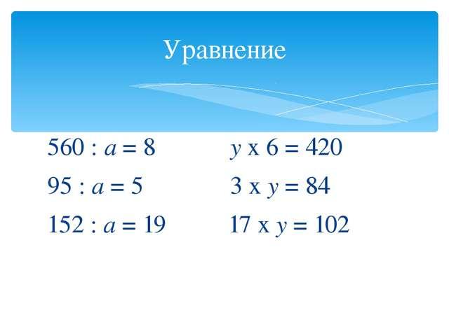 560 : а = 8 у х 6 = 420 95 : а = 5 3 х у = 84 152 : а = 19 17 х у = 102 Урав...