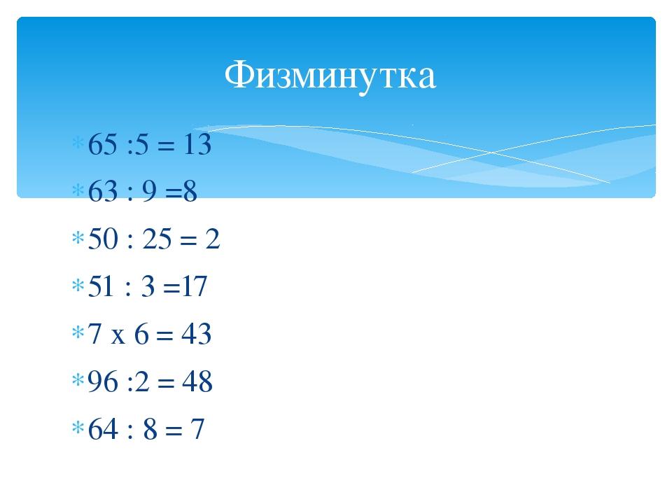 65 :5 = 13 63 : 9 =8 50 : 25 = 2 51 : 3 =17 7 х 6 = 43 96 :2 = 48 64 : 8 = 7...
