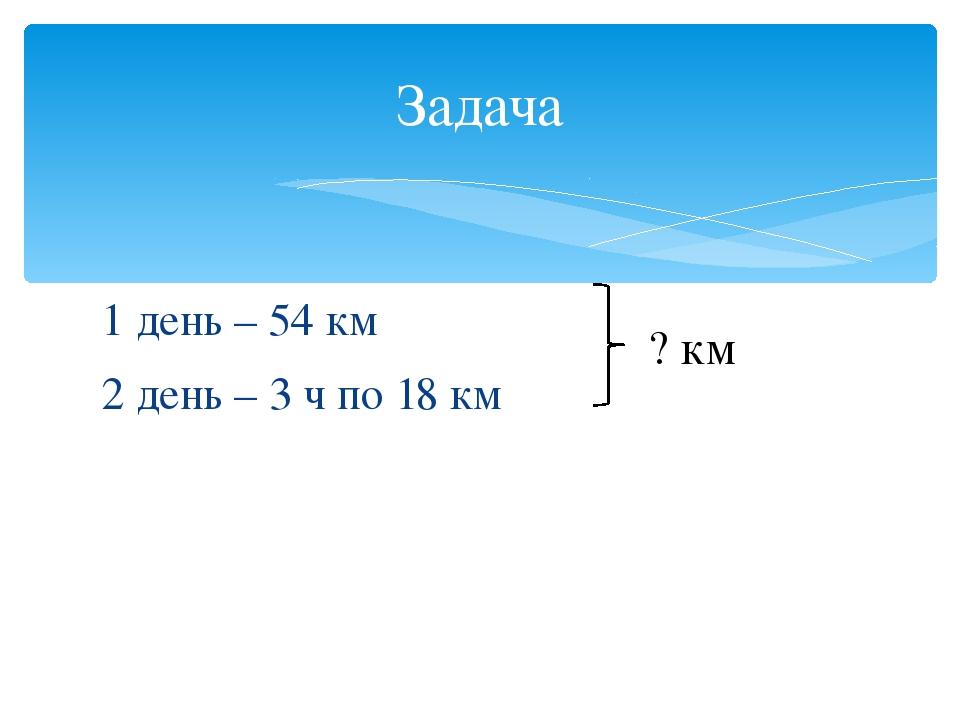 Задача 1 день – 54 км 2 день – 3 ч по 18 км ? км