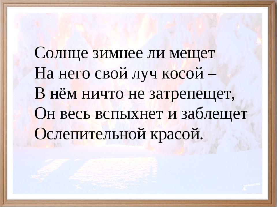 Солнце зимнее ли мещет На него свой луч косой – В нём ничто не затрепещет,...