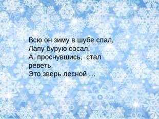 Всю он зиму в шубе спал, Лапу бурую сосал, А, проснувшись, стал реветь. Это з