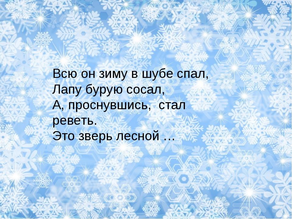 Всю он зиму в шубе спал, Лапу бурую сосал, А, проснувшись, стал реветь. Это з...