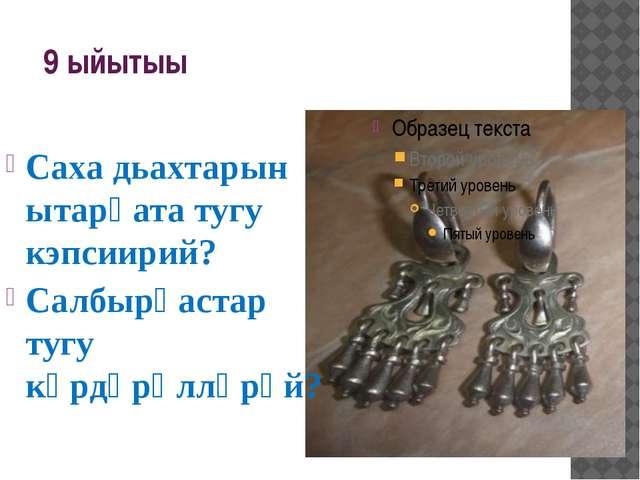 9 ыйытыы Саха дьахтарын ытарҕата тугу кэпсиирий? Салбырҕастар тугу кѳрдѳрѳллѳ...