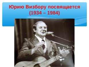 Юрию Визбору посвящается (1934 – 1984)