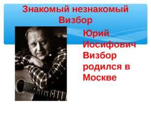 Знакомый незнакомый Визбор Юрий Иосифович Визбор родился в Москве