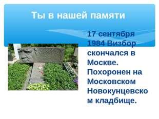 Ты в нашей памяти 17 сентября 1984 Визбор скончался в Москве. Похоронен на Мо