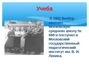 Учеба В 1951 Визбор окончил Московскую среднюю школу № 659 и поступил в Моско