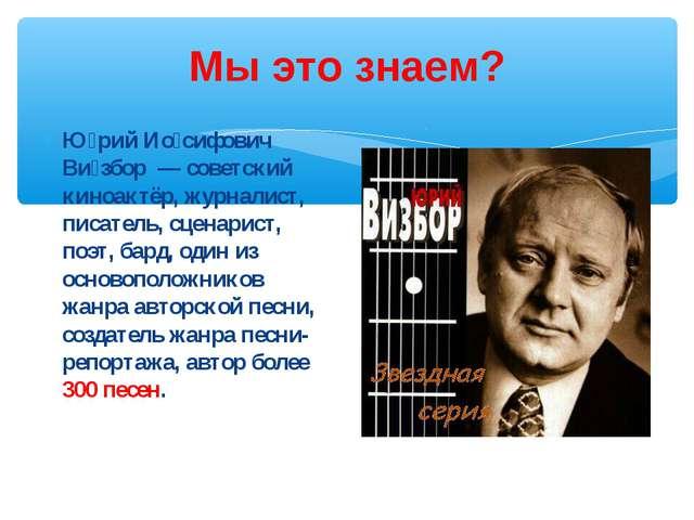 Мы это знаем? Ю́рий Ио́сифович Ви́збор — советский киноактёр, журналист, писа...