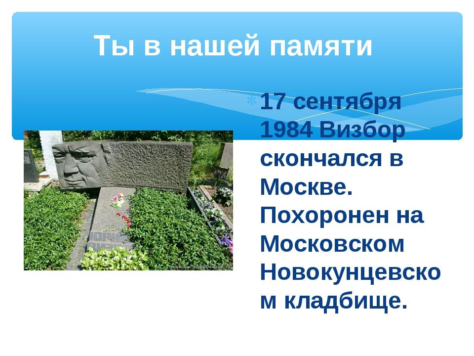 Ты в нашей памяти 17 сентября 1984 Визбор скончался в Москве. Похоронен на Мо...