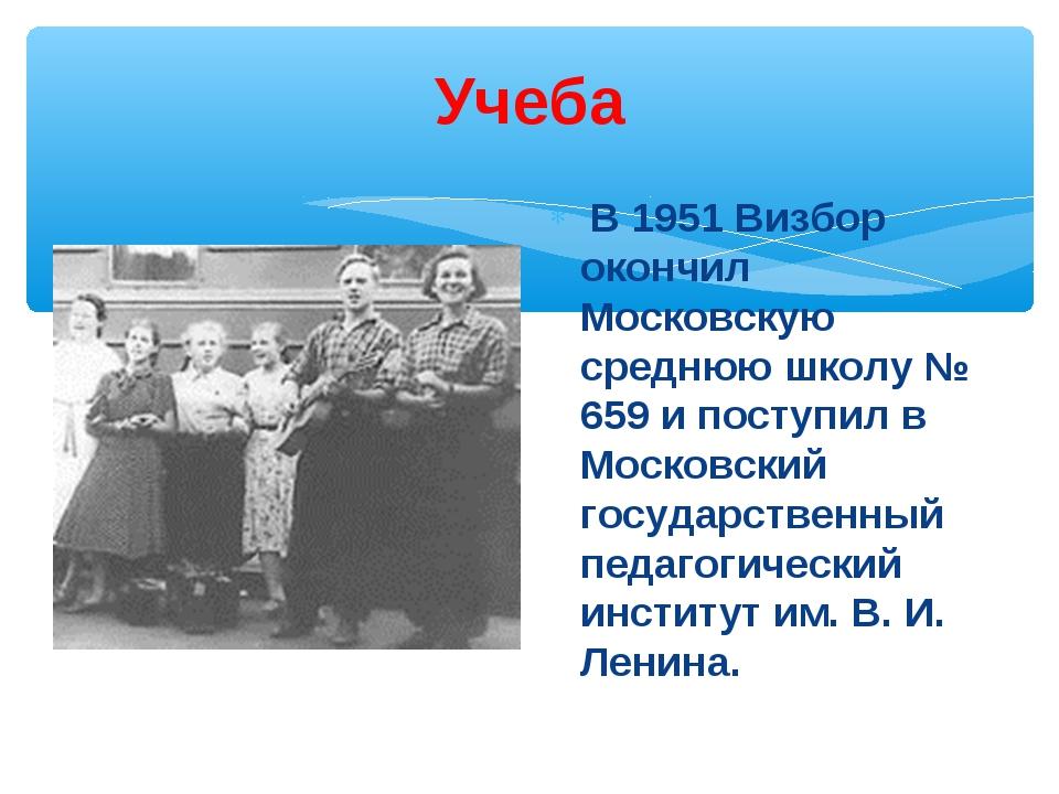 Учеба В 1951 Визбор окончил Московскую среднюю школу № 659 и поступил в Моско...