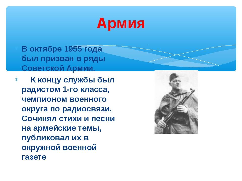 Армия В октябре 1955 года был призван в ряды Советской Армии. К концу службы...