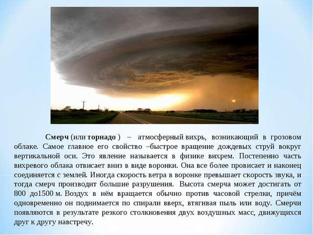 Смерч(илиторнадо) – атмосферныйвихрь, возникающий вгрозовом облаке....
