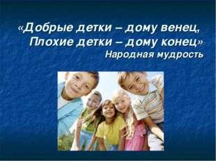 «Добрые детки – дому венец, Плохие детки – дому конец» Народная мудрость