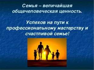 Семья – величайшая общечеловеческая ценность. Успехов на пути к профессионал