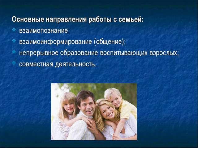 Основные направления работы с семьей: взаимопознание; взаимоинформирование (о...