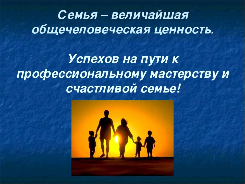 Семья – величайшая общечеловеческая ценность. Успехов на пути к профессионал...