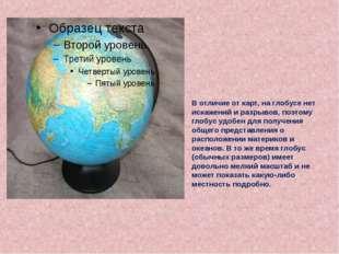 В отличие от карт, на глобусе нет искажений и разрывов, поэтому глобус удобе
