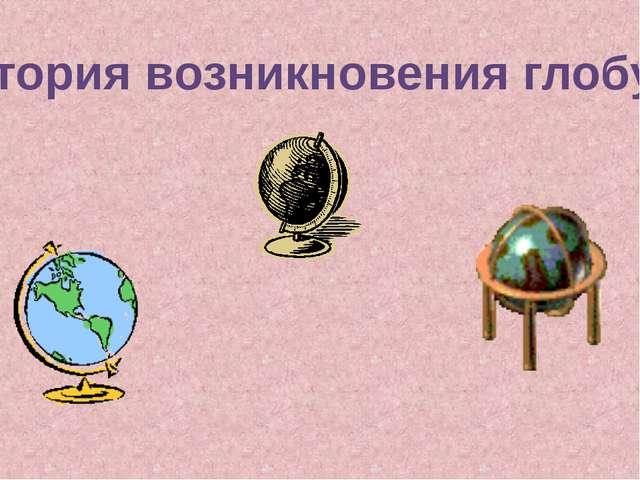 История возникновения глобуса