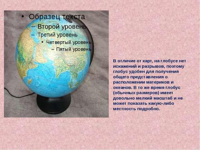 В отличие от карт, на глобусе нет искажений и разрывов, поэтому глобус удобе...