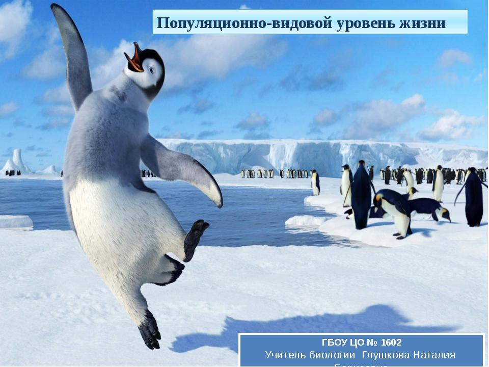 Популяционно-видовой уровень жизни ГБОУ ЦО № 1602 Учитель биологии Глушкова Н...