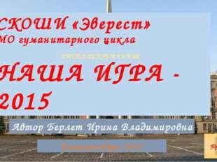 СКОШИ «Эверест» МО гуманитарного цикла НАША ИГРА - 2015 Екатеринбург, 2015 Пр