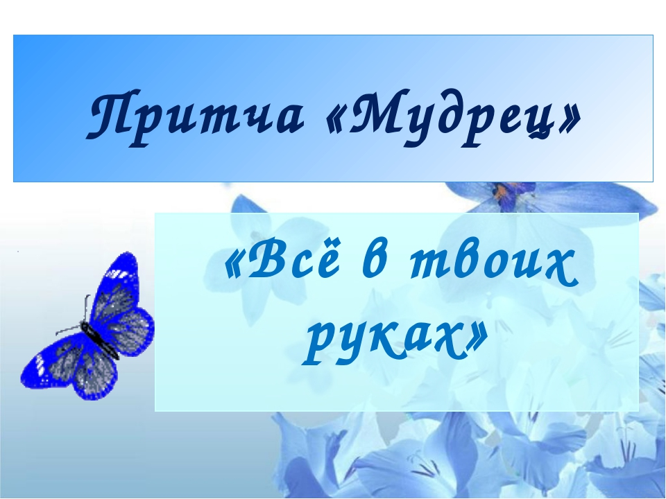 Притча «Мудрец» «Всё в твоих руках»