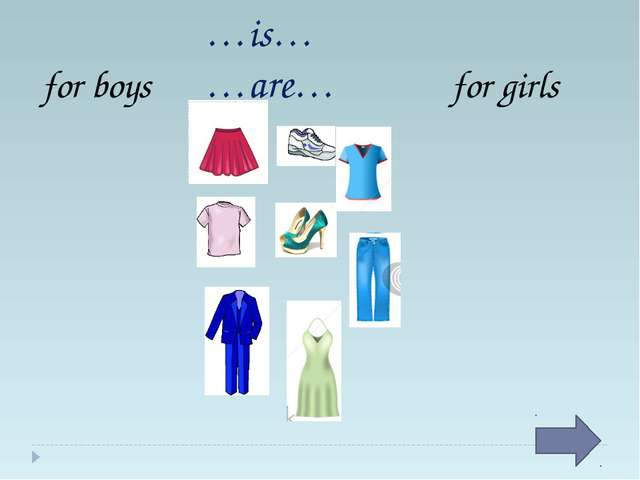 for boys for girls …is… …are…