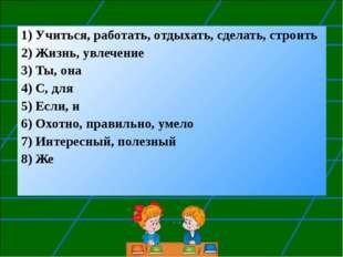 1) Учиться, работать, отдыхать, сделать, строить 2) Жизнь, увлечение 3) Ты, о